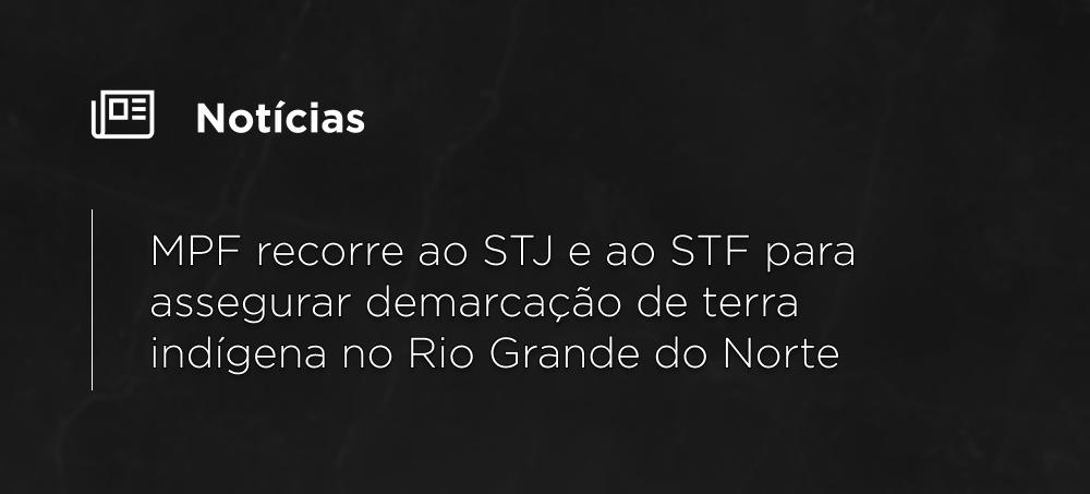 MPF recorre ao STJ e ao STF para assegurar demarcação de terra indígena no Rio Grande do Norte